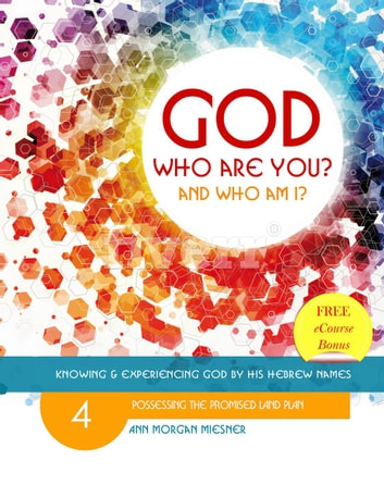 God Who Are You? And Who Am I? Knowing and Experiencing God by His Hebrew  Names: Possessing the Promised Land Plan