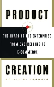 Product Creation - The Heart Of The Enterprise From Engineering To Ec ebook by Philip H. Francis