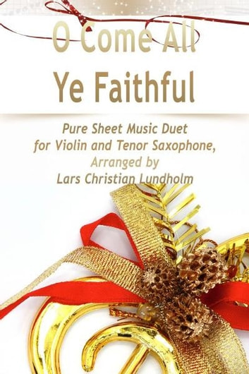 O Come All Ye Faithful Pure Sheet Music Duet for Violin and Tenor Saxophone, Arranged by Lars Christian Lundholm ebook by Pure Sheet Music