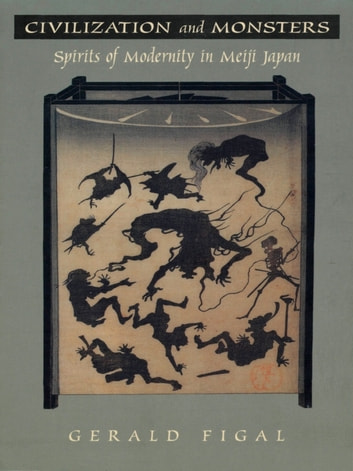 Civilization and Monsters - Spirits of Modernity in Meiji Japan ebook by Gerald Figal