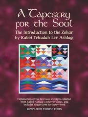 A Tapestry for the Soul - The Introduction to the Zohar by Rabbi Yehudah Lev Ashlag, Explained Using Excerpts Collated from His Other Writings Including Suggestions for Inner Work ebook by Rabbi Yehudah Lev Ashlag,Yedidah Cohen