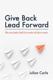 Give Back Lead Forward - Why every leader should be a mentor and have a mentor ebook by Julian Carle