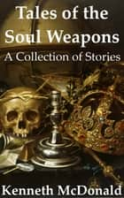 Tales of the Soul Weapons ebook by Kenneth McDonald
