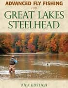 Advanced Fly Fishing for Great Lakes Steelhead ebook by Rick Kustich