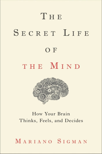 The Secret Life of the Mind - How Your Brain Thinks, Feels, and Decides ebook by Mariano Sigman
