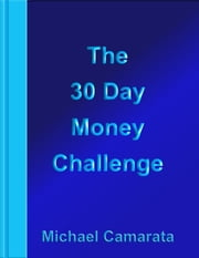 The 30 Day Money Challenge ebook by Michael Camarata