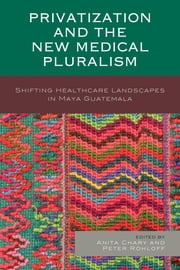Privatization and the New Medical Pluralism - Shifting Healthcare Landscapes in Maya Guatemala ebook by Anita Chary,Peter Rohloff,Peter Benson,Anita Chary,Alejandra Colom,Shom N. Dasgupta-Tsikinas,David Flood,Rachel Hall-Clifford,Nora King,Jonathan Maupin,Carla Pezzia,Peter Rohloff,Paul Wise