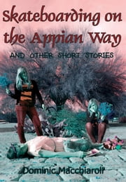 Skateboarding on the Appian Way and other short stories ebook by Dominic Macchiaroli