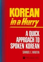 Korean in a Hurry - A Quick Approach to Spoken Korean ebook by Samuel E. Martin