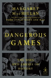 Dangerous Games - The Uses and Abuses of History ebook by Margaret MacMillan