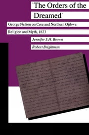 The Orders of the Dreamed - George Nelson on Cree and Northern Ojibwa Religion and Myth, 1823 ebook by Jennifer S.H. Brown,Robert Brightman