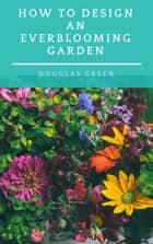 How To Design An Everblooming Garden ebook by Douglas Green