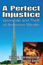 A Perfect Injustice - Genocide and Theft of Armenian Wealth ebook by Yair Auron