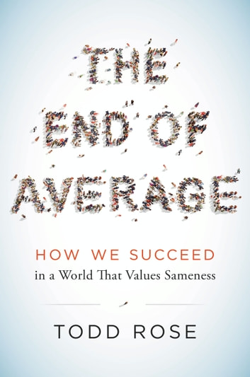 The End of Average - How We Succeed in a World That Values Sameness ebook by Todd Rose