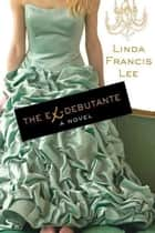 The Ex-Debutante - A Novel ebook by Linda Francis Lee