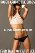 Rough Around The Edges: 4 Tales Of Filthy Sex ebook by AE Publications
