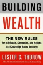 Building Wealth - The New Rules for Individuals, Companies, and Nations in a Knowledge-Based Economy ebook by Lester C Thurow
