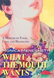 What the Mouth Wants - A Memoir of Food, Love and Belonging ebook by Monica Meneghetti