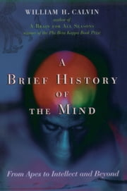 A Brief History of the Mind - From Apes to Intellect and Beyond ebook by William H. Calvin