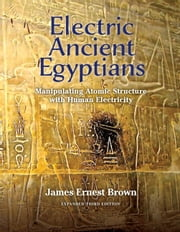 Electric Ancient Egyptians - Manipulating Atomic Structure With Human Electricity ebook by James Ernest Brown