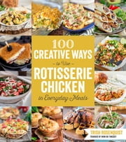 100 Creative Ways to Use Rotisserie Chicken in Everyday Meals ebook by Trish Rosenquist
