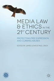Media Law and Ethics in the 21st Century - Protecting Free Expression and Curbing Abuses ebook by James Lewis,Paul Crick