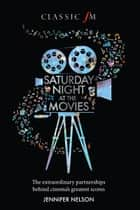 Saturday Night at the Movies - The Extraordinary Partnerships Behind Cinema's Greatest Scores ebook by Jennifer Nelson