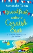 Breakfast Under A Cornish Sun: The perfect romantic comedy for summer ebook by Samantha Tonge