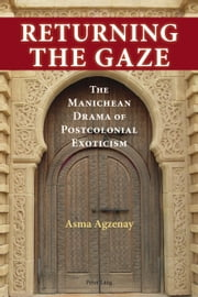 Returning the Gaze - The Manichean Drama of Postcolonial Exoticism ebook by Asma Agzenay