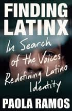 Finding Latinx - In Search of the Voices Redefining Latino Identity ebook by Paola Ramos
