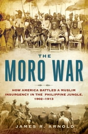 The Moro War - How America Battled a Muslim Insurgency in the Philippine Jungle, 1902-1913 ebook by James R. Arnold