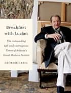 Breakfast with Lucian - The Astounding Life and Outrageous Times of Britain's Great Modern Painter ebook by Geordie Greig