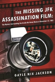 The Missing JFK Assassination Film - The Mystery Surrounding the Orville Nix Home Movie of November 22, 1963 ebook by Gayle Nix Jackson