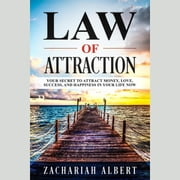 Law Of Attraction - Your Secret to Attract Money, Love, Success, and Happiness in Your Life Now audiobook by Zachariah Albert