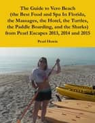 The Guide to Vero Beach (the Best Food and Spa In Florida, the Massages, the Hotel, the Turtles, the Paddle Boarding, and the Sharks) from Pearl Escapes 2013, 2014 and 2015 ebook by Pearl Howie
