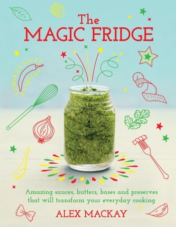 The Magic Fridge - Amazing sauces, butters, bases and preserves that will transform your everyday cooking ebook by Alex Mackay