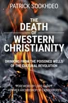 The Death of Western Christianity - Drinking from the Poisoned Wells of the Cultural Revolution ebook by Patrick Sookhdeo, George Carey