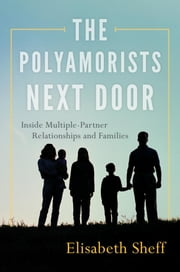 The Polyamorists Next Door - Inside Multiple-Partner Relationships and Families ebook by Elisabeth Sheff