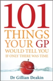 101 Things Your GP Would Tell You If Only There Was Time ebook by Gillian Deakin, GP