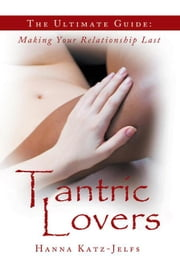 Tantric Lovers - The Ultimate Guide: Making Your Relationship Last ebook by Hanna Katz-Jelfs