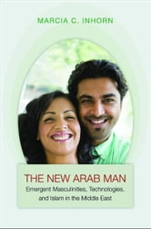 The New Arab Man - Emergent Masculinities, Technologies, and Islam in the Middle East ebook by Marcia C. Inhorn