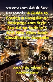 xxxnv.com Adult Sex Personals: A Guide to Posting a Craigslist or Backpage.com Style Sex Ad on Sydney's XXX Nite Vibes Adult Classifieds in Australia ebook by xxx nite vibes,xxxnv.com