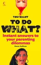 You Want to Do What?: Instant answers to your parenting dilemmas eBook by Karen Sullivan