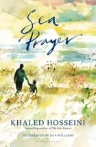 Sea Prayer - The Sunday Times and New York Times Bestseller eBook by Khaled Hosseini, Dan Williams