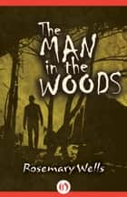 The Man in the Woods ebook by Rosemary Wells