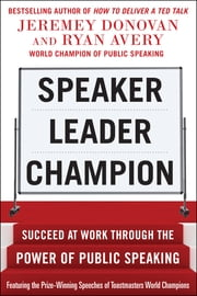 Speaker, Leader, Champion: Succeed at Work Through the Power of Public Speaking, featuring the prize-winning speeches of Toastmasters World Champions ebook by Jeremey Donovan,Ryan Avery