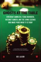Ghosts at the Table - Riverboat Gamblers, Texas Rounders, Roadside Hucksters, and the Living Legends Who Made Poker What I ebook by Des Wilson