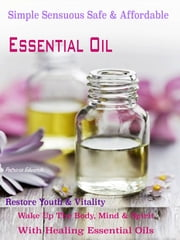 Simple Sensuous Safe & Affordable Essential Oil - Restore Youth & Vitality Wake Up The Body, Mind & Spirit With Healing Essential Oils ebook by Patricia Edwards