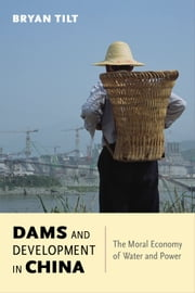 Dams and Development in China - The Moral Economy of Water and Power ebook by Bryan Tilt