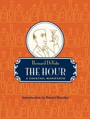 The Hour: A Cocktail Manifesto ebook by Bernard DeVoto,Daniel Handler